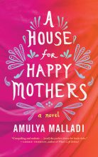A House for Happy Mothers, Amulya Malladi | In sunny California, Priya enjoys a successful and materialistic life, but desperately longs for children. In India, Asha is struggling to care for her beloved offspring, and dreams of a better life for the two of them. How will both women cope when their lives become entwined in what first appears to be a beneficial agreement